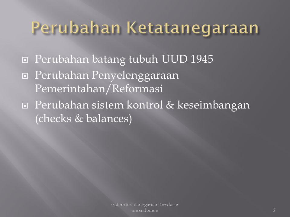  Perubahan batang tubuh UUD 1945  Perubahan Penyelenggaraan Pemerintahan/Reformasi  Perubahan sistem kontrol & keseimbangan (checks & balances) 2 sistem ketatanegaraan berdasar amandemen