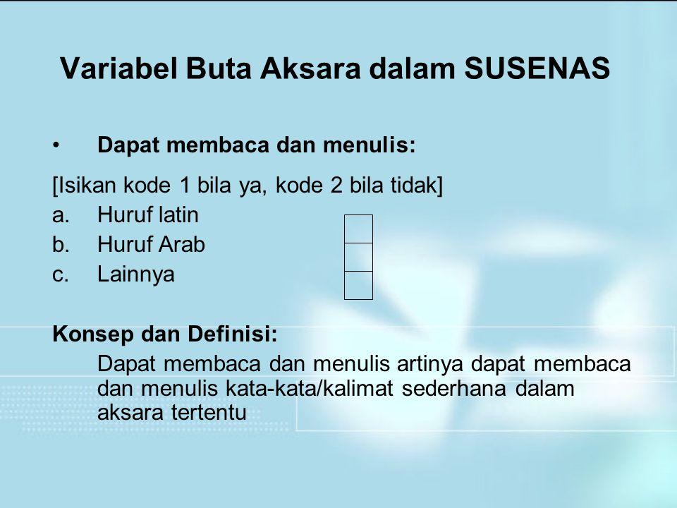 Variabel Buta Aksara dalam SUSENAS Dapat membaca dan menulis: [Isikan kode 1 bila ya, kode 2 bila tidak] a.Huruf latin b.Huruf Arab c.Lainnya Konsep d