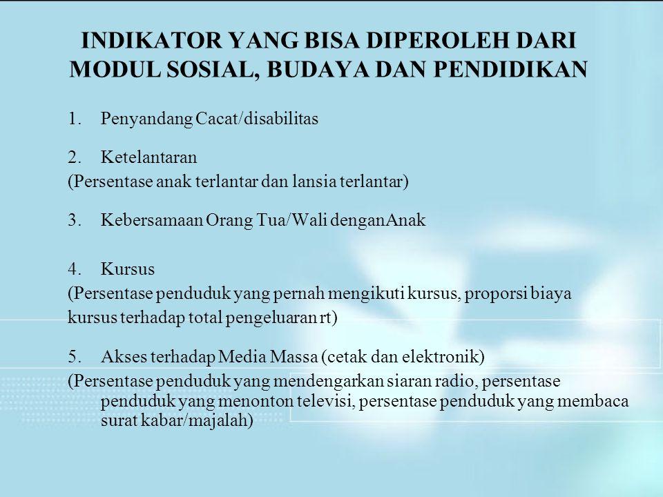 INDIKATOR YANG BISA DIPEROLEH DARI MODUL SOSIAL, BUDAYA DAN PENDIDIKAN 1.Penyandang Cacat/disabilitas 2.Ketelantaran (Persentase anak terlantar dan la