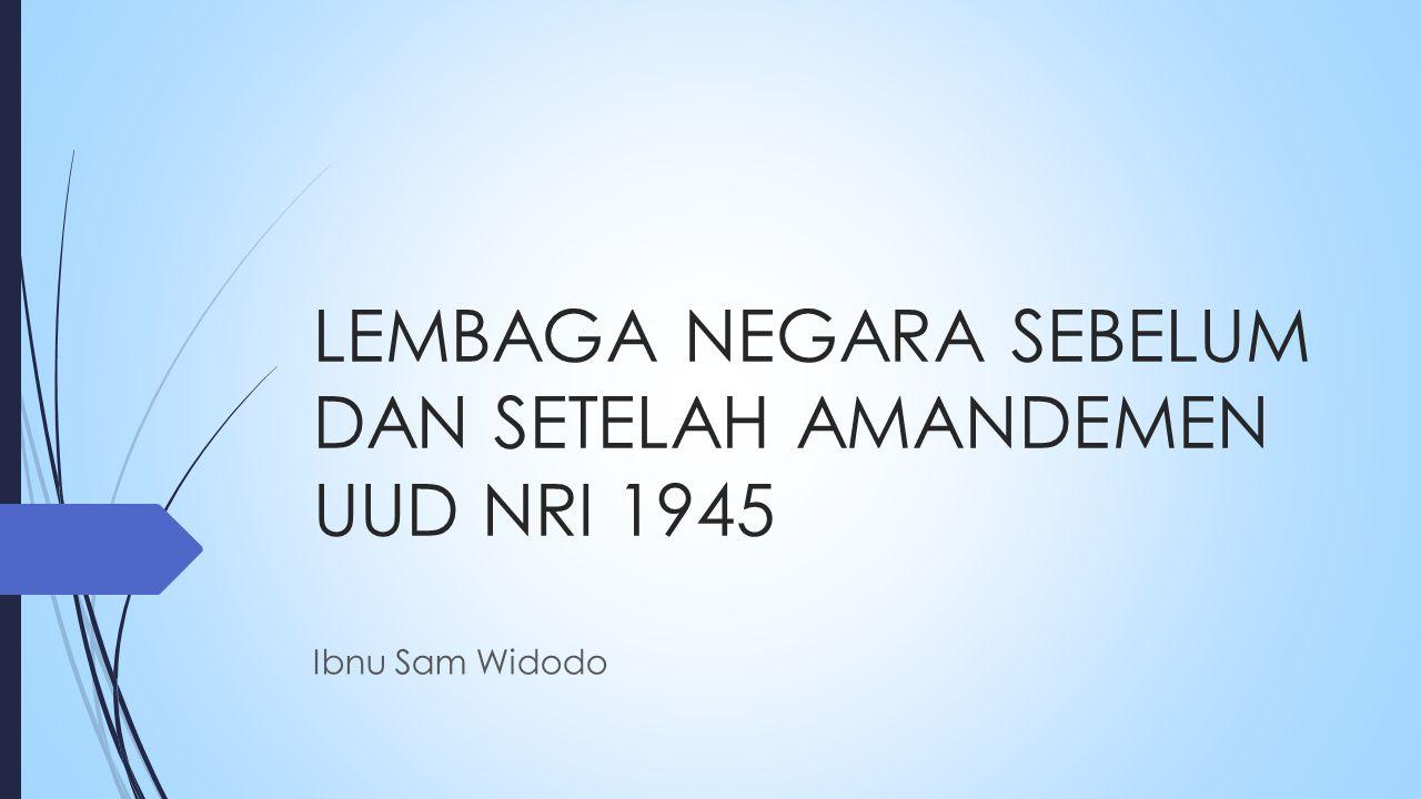LEMBAGA NEGARA SEBELUM DAN SETELAH AMANDEMEN UUD NRI 1945 Ibnu Sam Widodo
