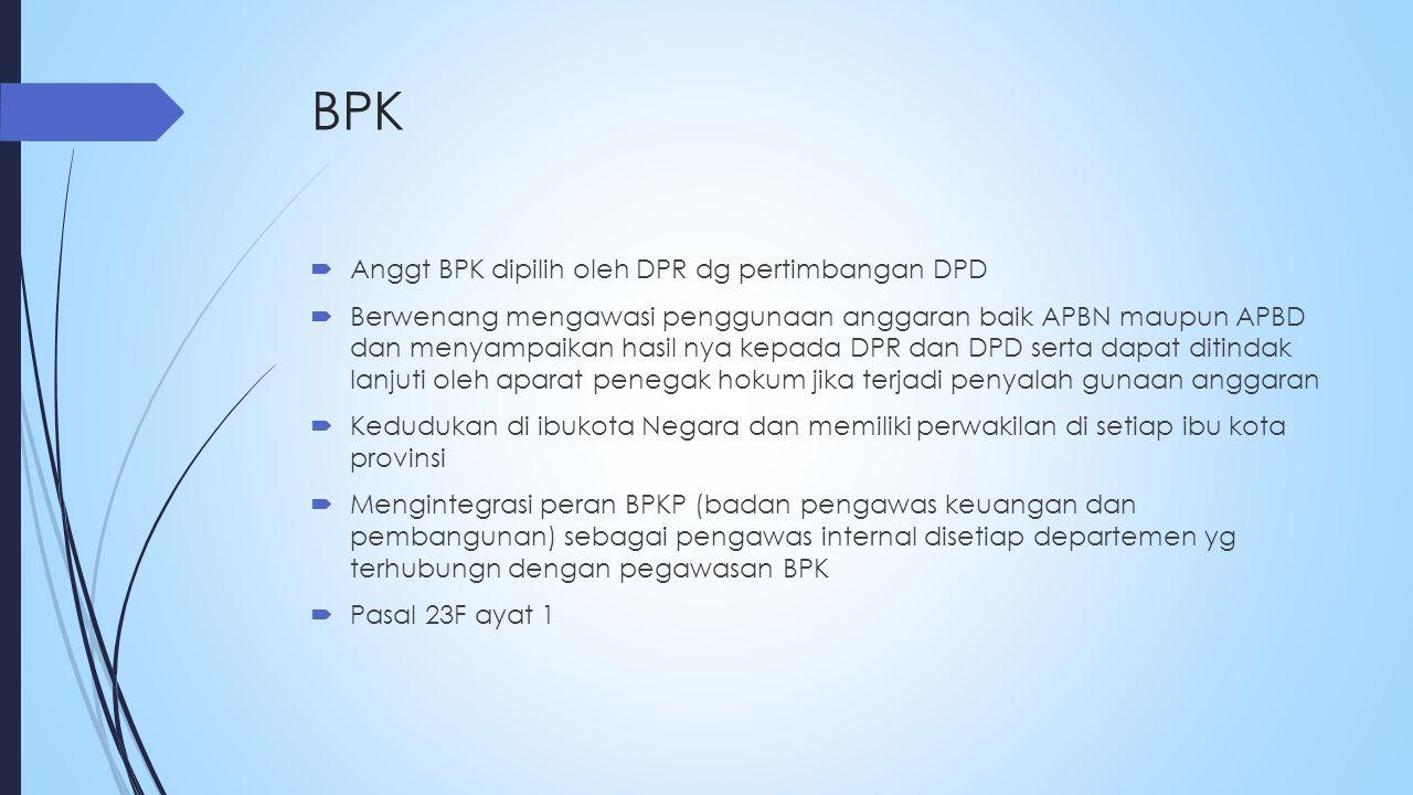 BPK  Anggt BPK dipilih oleh DPR dg pertimbangan DPD  Berwenang mengawasi penggunaan anggaran baik APBN maupun APBD dan menyampaikan hasil nya kepada DPR dan DPD serta dapat ditindak lanjuti oleh aparat penegak hokum jika terjadi penyalah gunaan anggaran  Kedudukan di ibukota Negara dan memiliki perwakilan di setiap ibu kota provinsi  Mengintegrasi peran BPKP (badan pengawas keuangan dan pembangunan) sebagai pengawas internal disetiap departemen yg terhubungn dengan pegawasan BPK  Pasal 23F ayat 1