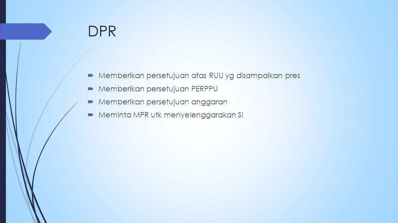 DPR  Memberikan persetujuan atas RUU yg disampaikan pres  Memberikan persetujuan PERPPU  Memberikan persetujuan anggaran  Meminta MPR utk menyelenggarakan SI