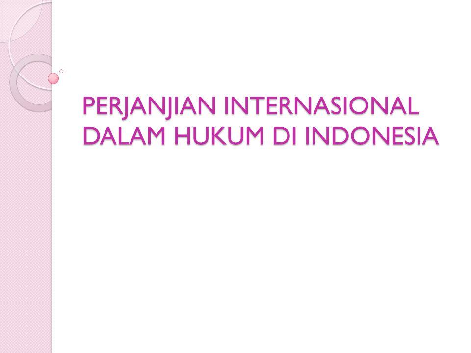 Sebelum Amandemen UUD 1945 Praktek Pembuatan dan ratifikasi PI di Indonesia Sebelum Amandemen UUD 1945 Dasar hukum: Ps.