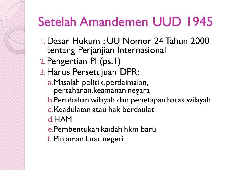 Setelah Amandemen UUD 1945 1. Dasar Hukum : UU Nomor 24 Tahun 2000 tentang Perjanjian Internasional 2. Pengertian PI (ps.1) 3. Harus Persetujuan DPR: