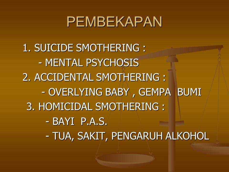 PEMBEKAPAN 1. SUICIDE SMOTHERING : - MENTAL PSYCHOSIS - MENTAL PSYCHOSIS 2. ACCIDENTAL SMOTHERING : - OVERLYING BABY, GEMPA BUMI - OVERLYING BABY, GEM