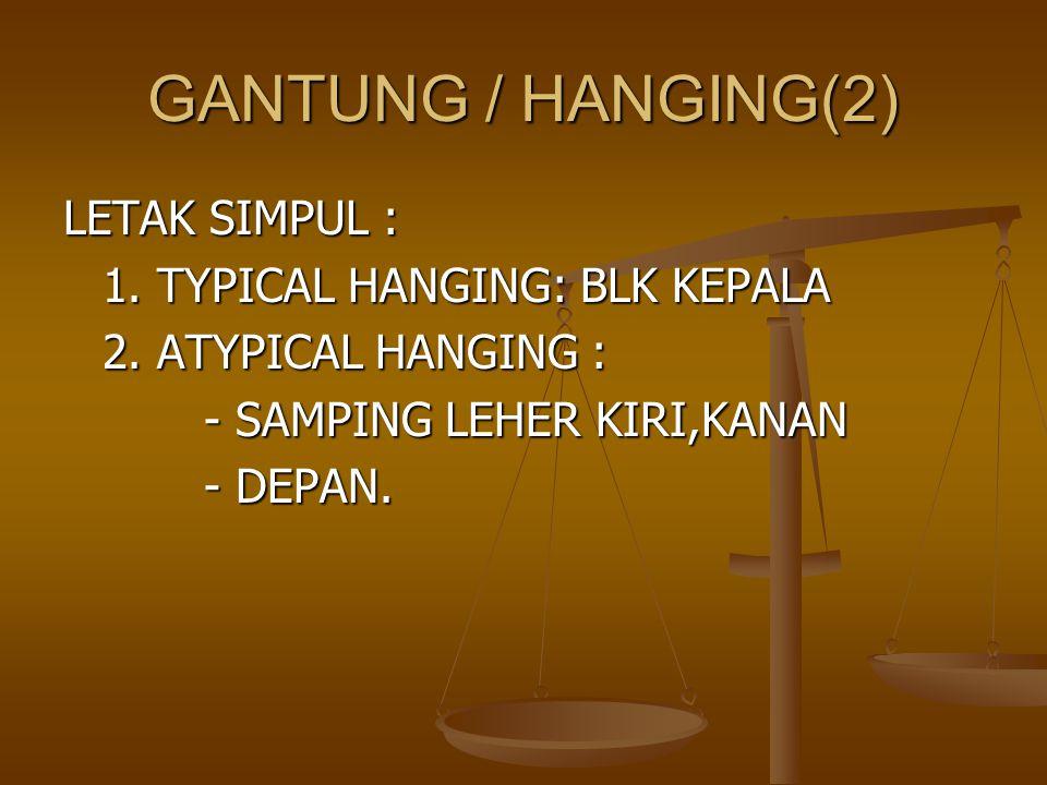 GANTUNG / HANGING(2) LETAK SIMPUL : 1. TYPICAL HANGING: BLK KEPALA 2. ATYPICAL HANGING : - SAMPING LEHER KIRI,KANAN - SAMPING LEHER KIRI,KANAN - DEPAN