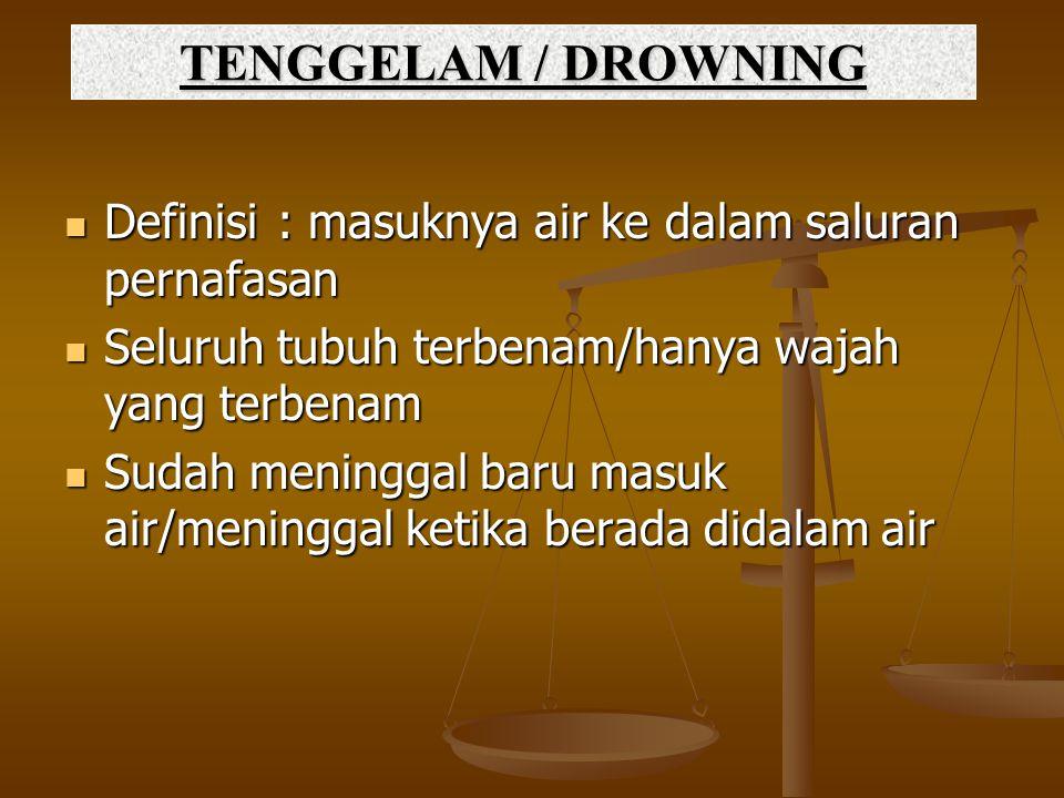 TENGGELAM / DROWNING Definisi: masuknya air ke dalam saluran pernafasan Definisi: masuknya air ke dalam saluran pernafasan Seluruh tubuh terbenam/hany