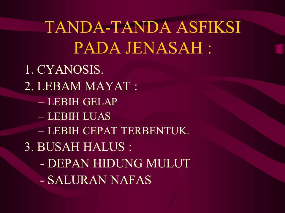 TANDA-TANDA ASFIKSI PADA JENASAH : 1. CYANOSIS. 2. LEBAM MAYAT : –LEBIH GELAP –LEBIH LUAS –LEBIH CEPAT TERBENTUK. 3. BUSAH HALUS : - DEPAN HIDUNG MULU