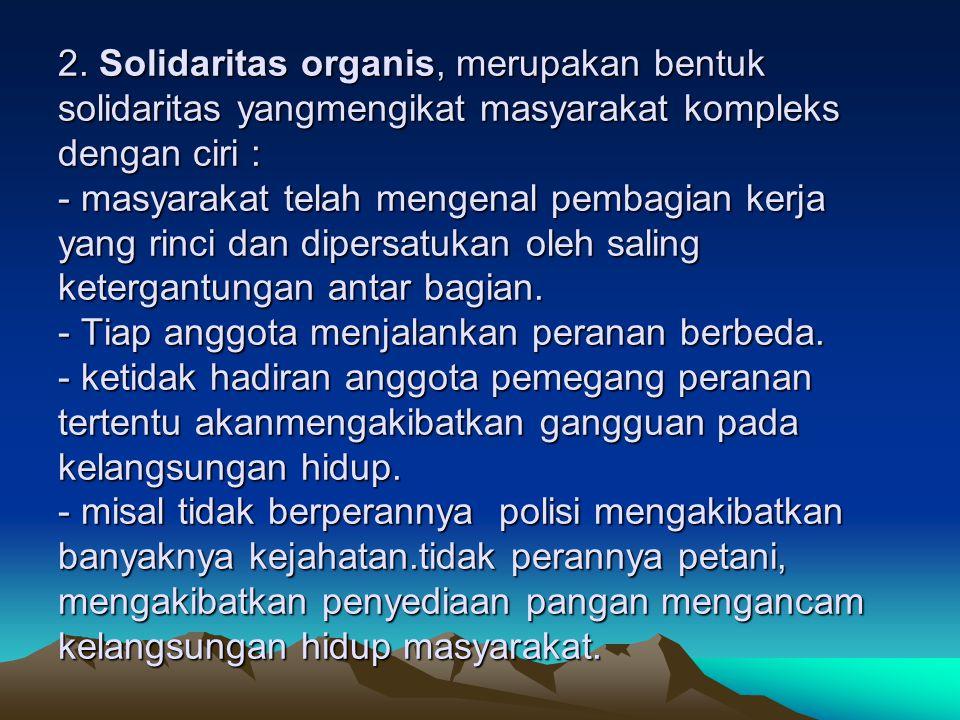 2. Solidaritas organis, merupakan bentuk solidaritas yangmengikat masyarakat kompleks dengan ciri : - masyarakat telah mengenal pembagian kerja yang r