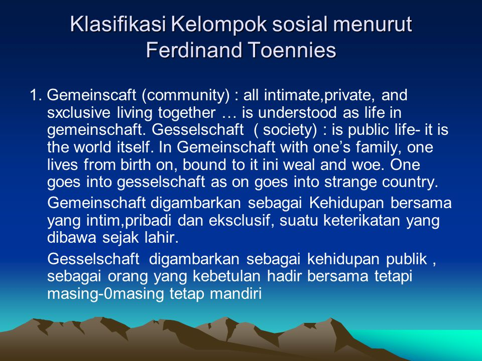 Klasifikasi Kelompok sosial menurut Ferdinand Toennies 1. Gemeinscaft (community) : all intimate,private, and sxclusive living together … is understoo