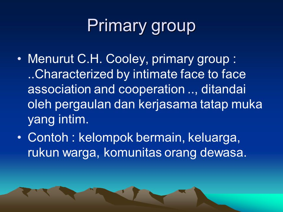 Primary group Menurut C.H. Cooley, primary group :..Characterized by intimate face to face association and cooperation.., ditandai oleh pergaulan dan
