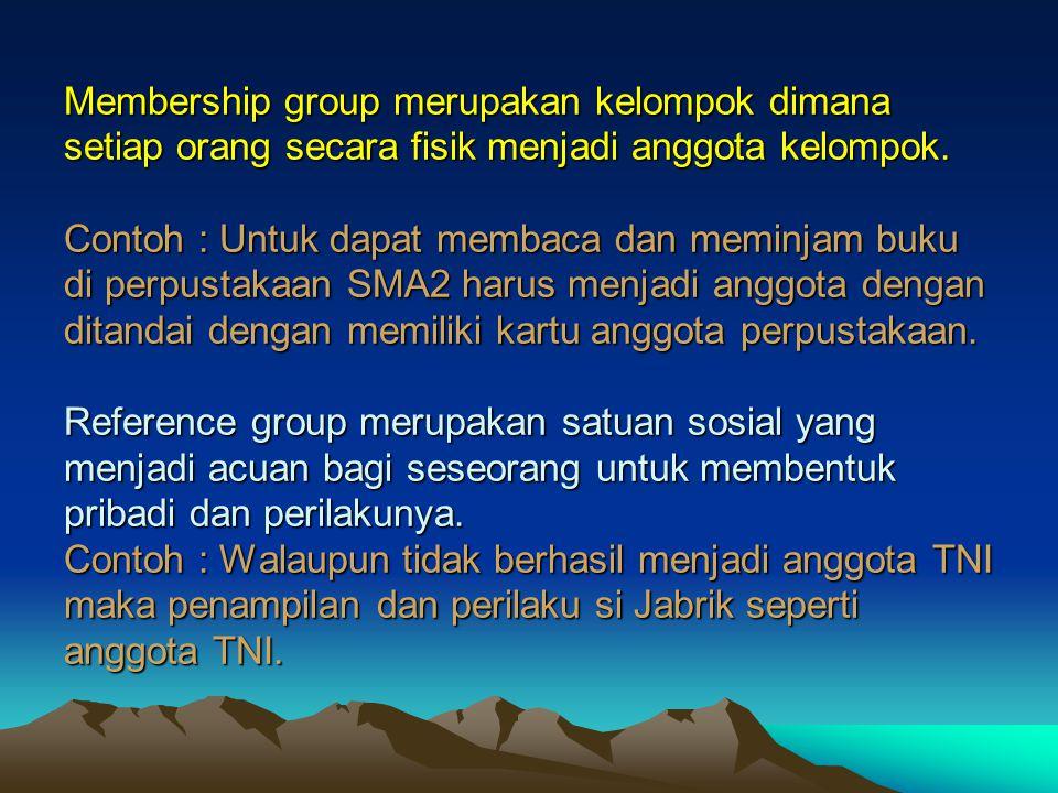 Membership group merupakan kelompok dimana setiap orang secara fisik menjadi anggota kelompok.