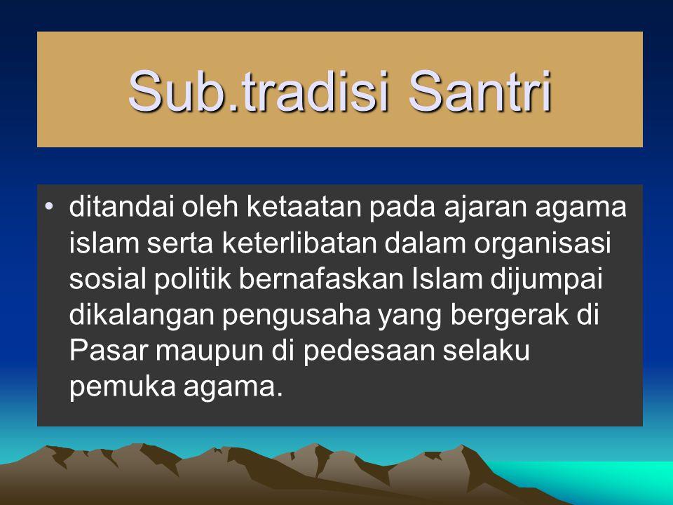 Sub.tradisi Santri ditandai oleh ketaatan pada ajaran agama islam serta keterlibatan dalam organisasi sosial politik bernafaskan Islam dijumpai dikalangan pengusaha yang bergerak di Pasar maupun di pedesaan selaku pemuka agama.