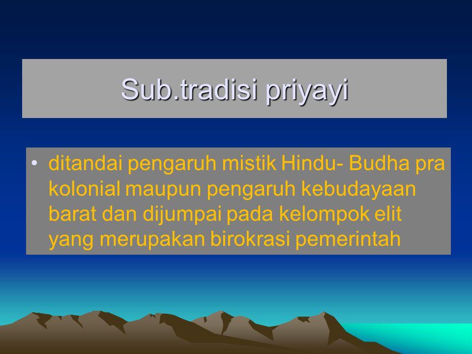 Sub.tradisi priyayi ditandai pengaruh mistik Hindu- Budha pra kolonial maupun pengaruh kebudayaan barat dan dijumpai pada kelompok elit yang merupakan birokrasi pemerintah