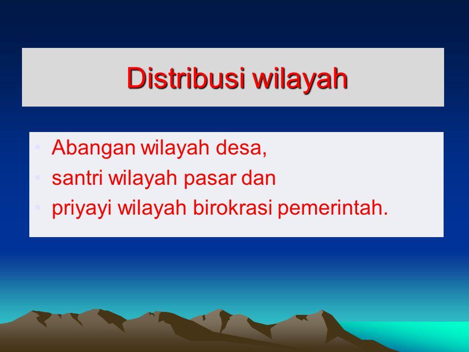 Distribusi wilayah Distribusi wilayah Abangan wilayah desa, santri wilayah pasar dan priyayi wilayah birokrasi pemerintah.