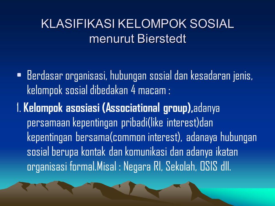KLASIFIKASI KELOMPOK SOSIAL menurut Bierstedt Berdasar organisasi, hubungan sosial dan kesadaran jenis, kelompok sosial dibedakan 4 macam : 1.