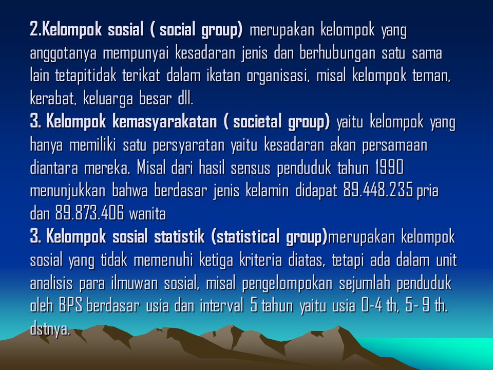 2.Kelompok sosial ( social group) merupakan kelompok yang anggotanya mempunyai kesadaran jenis dan berhubungan satu sama lain tetapitidak terikat dalam ikatan organisasi, misal kelompok teman, kerabat, keluarga besar dll.
