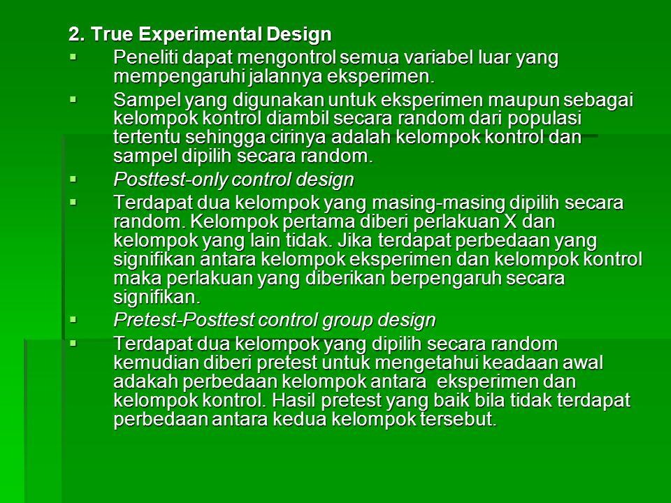 2. True Experimental Design  Peneliti dapat mengontrol semua variabel luar yang mempengaruhi jalannya eksperimen.  Sampel yang digunakan untuk ekspe