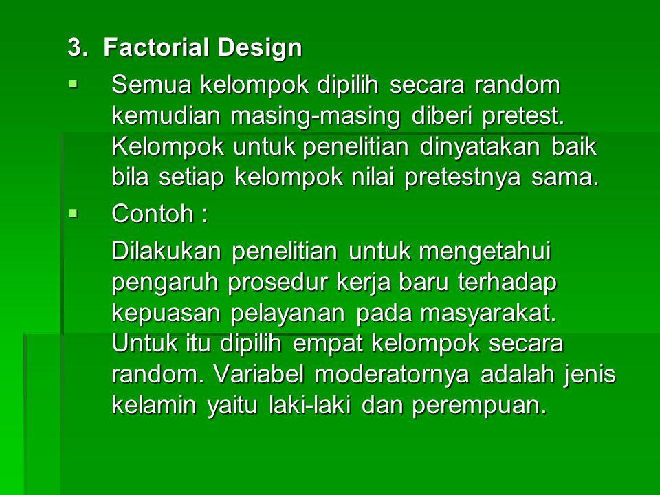 3. Factorial Design  Semua kelompok dipilih secara random kemudian masing-masing diberi pretest. Kelompok untuk penelitian dinyatakan baik bila setia