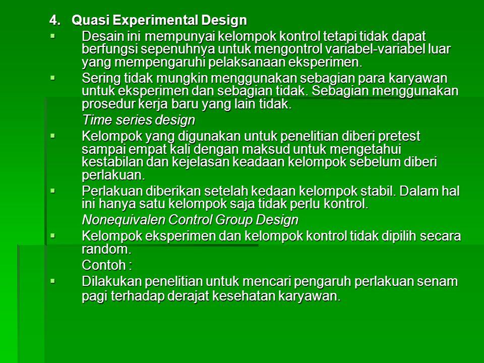 4. Quasi Experimental Design  Desain ini mempunyai kelompok kontrol tetapi tidak dapat berfungsi sepenuhnya untuk mengontrol variabel-variabel luar y