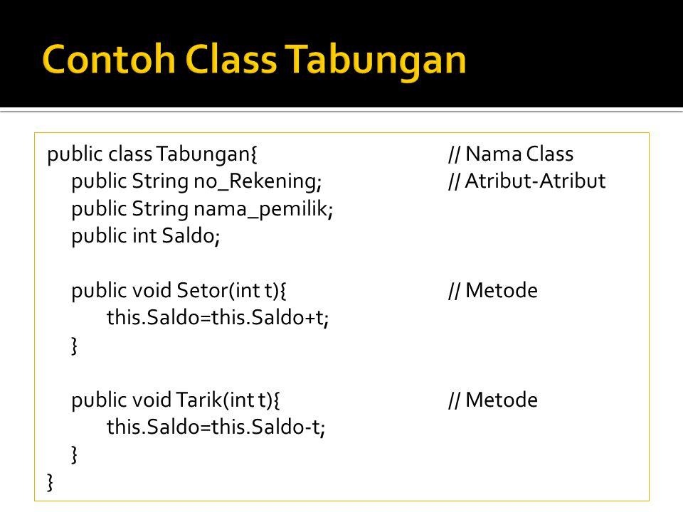 public class Tabungan{// Nama Class public String no_Rekening;// Atribut-Atribut public String nama_pemilik; public int Saldo; public void Setor(int t