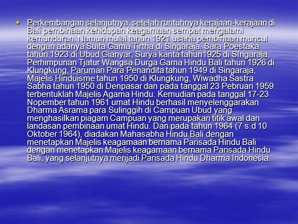  Perkembangan selanjutnya, setelah runtuhnya kerajaan-kerajaan di Bali pembinaan kehidupan keagamaan sempat mengalami kemunduran. Namun mulai tahun 1
