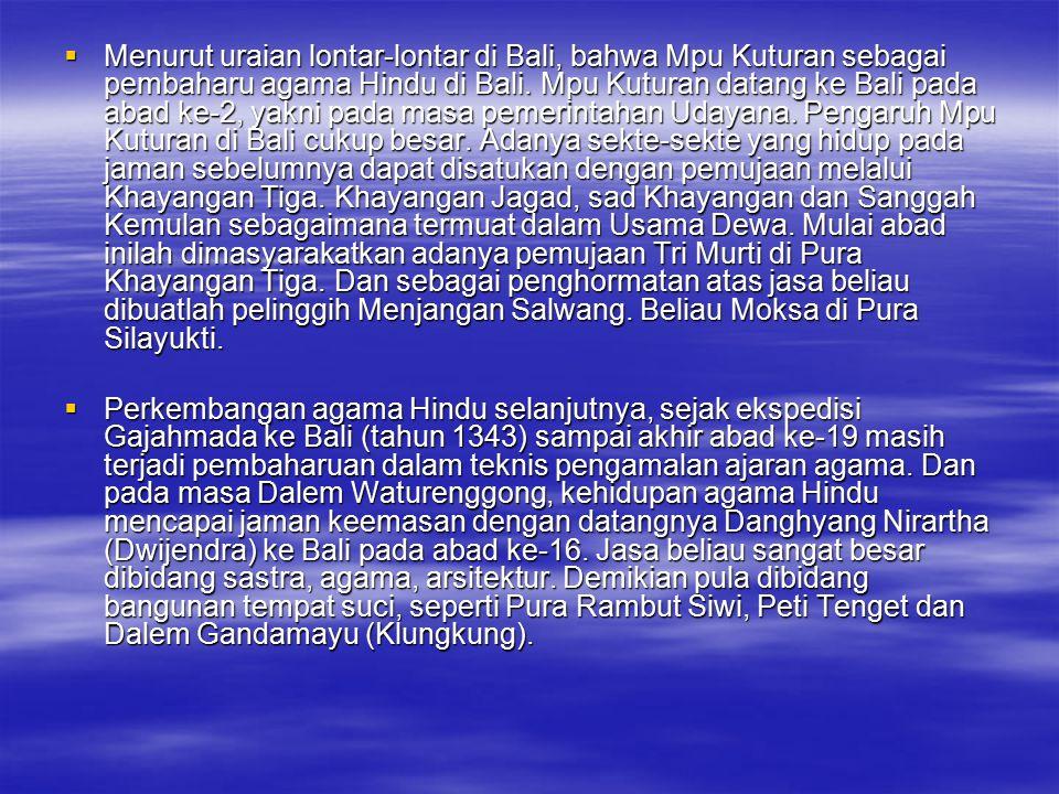  Menurut uraian lontar-lontar di Bali, bahwa Mpu Kuturan sebagai pembaharu agama Hindu di Bali. Mpu Kuturan datang ke Bali pada abad ke-2, yakni pada