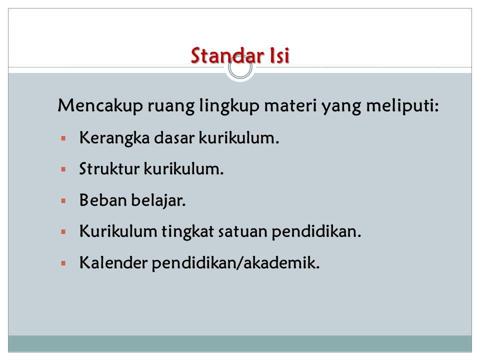 Standar Isi Mencakup ruang lingkup materi yang meliputi:  Kerangka dasar kurikulum.  Struktur kurikulum.  Beban belajar.  Kurikulum tingkat satuan