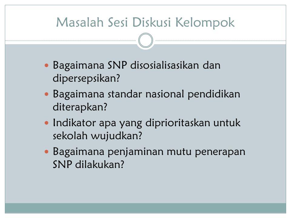 Masalah Sesi Diskusi Kelompok Bagaimana SNP disosialisasikan dan dipersepsikan? Bagaimana standar nasional pendidikan diterapkan? Indikator apa yang d