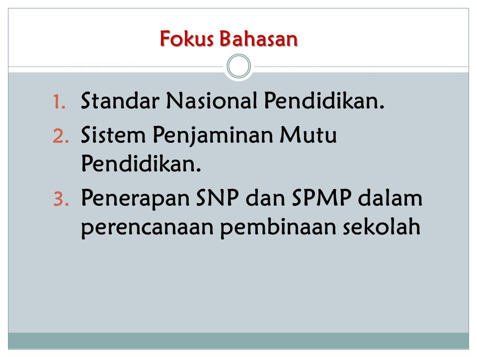 Fokus Bahasan 1. Standar Nasional Pendidikan. 2. Sistem Penjaminan Mutu Pendidikan. 3. Penerapan SNP dan SPMP dalam perencanaan pembinaan sekolah