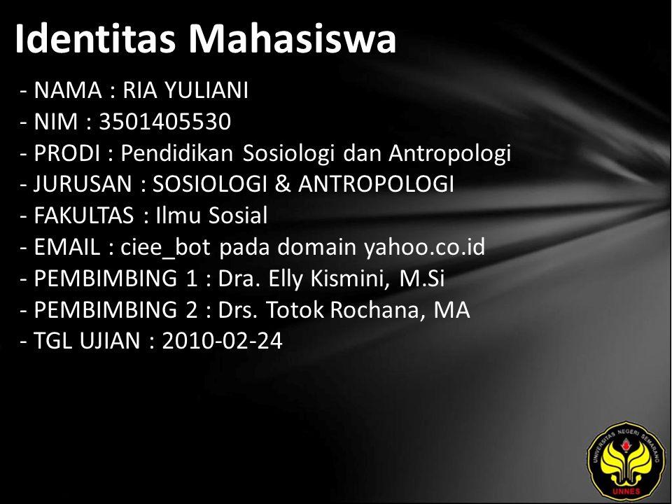 Identitas Mahasiswa - NAMA : RIA YULIANI - NIM : 3501405530 - PRODI : Pendidikan Sosiologi dan Antropologi - JURUSAN : SOSIOLOGI & ANTROPOLOGI - FAKULTAS : Ilmu Sosial - EMAIL : ciee_bot pada domain yahoo.co.id - PEMBIMBING 1 : Dra.