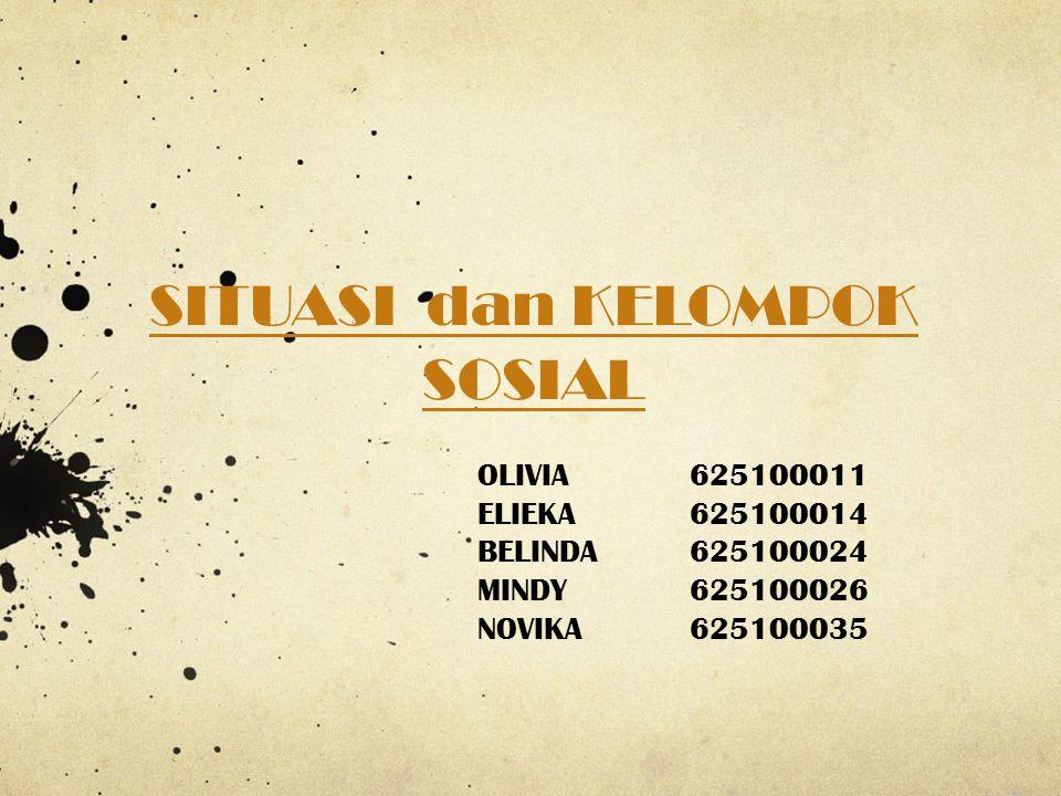 SITUASI dan KELOMPOK SOSIAL OLIVIA625100011 ELIEKA625100014 BELINDA625100024 MINDY625100026 NOVIKA625100035