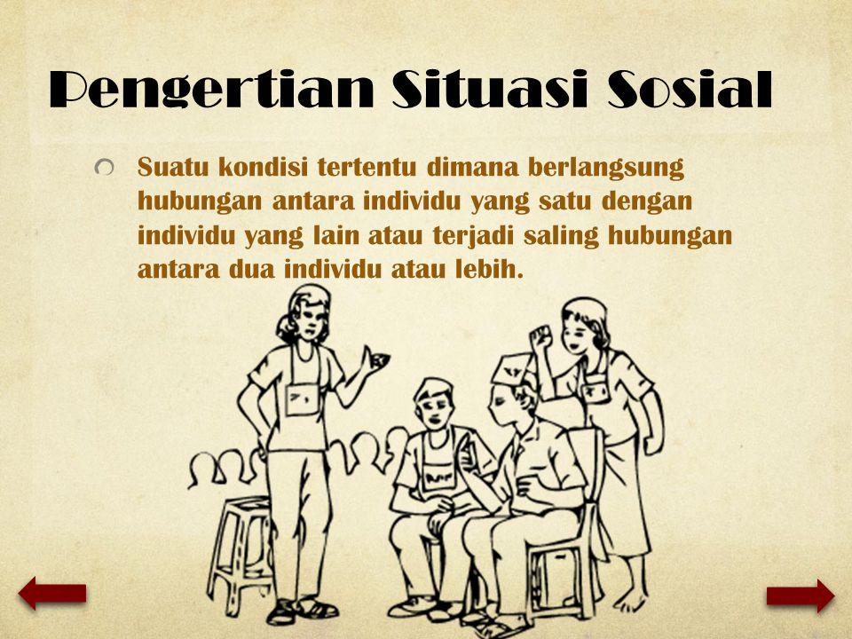 Pengertian Situasi Sosial Suatu kondisi tertentu dimana berlangsung hubungan antara individu yang satu dengan individu yang lain atau terjadi saling h