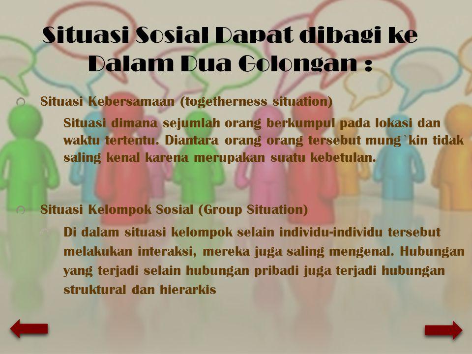 Situasi Sosial Dapat dibagi ke Dalam Dua Golongan : Situasi Kebersamaan (togetherness situation) Situasi dimana sejumlah orang berkumpul pada lokasi d