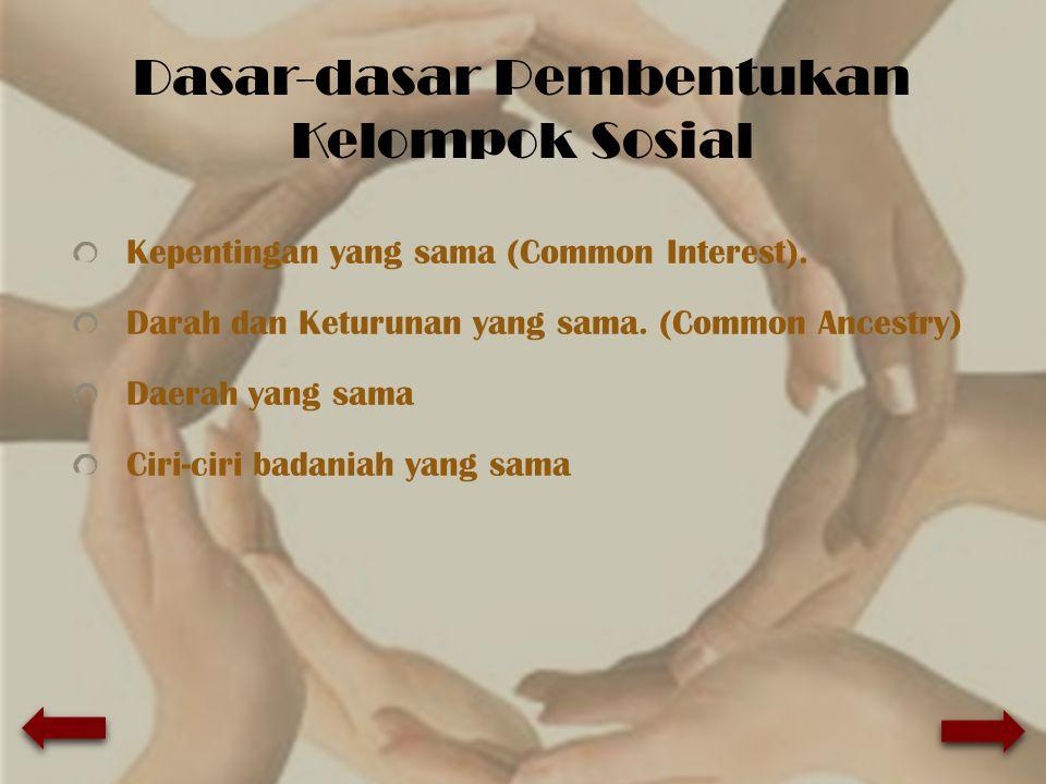 Dasar-dasar Pembentukan Kelompok Sosial Kepentingan yang sama (Common Interest). Darah dan Keturunan yang sama. (Common Ancestry) Daerah yang sama Cir