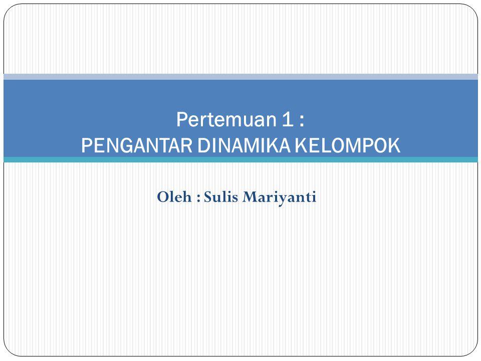 Oleh : Sulis Mariyanti Pertemuan 1 : PENGANTAR DINAMIKA KELOMPOK