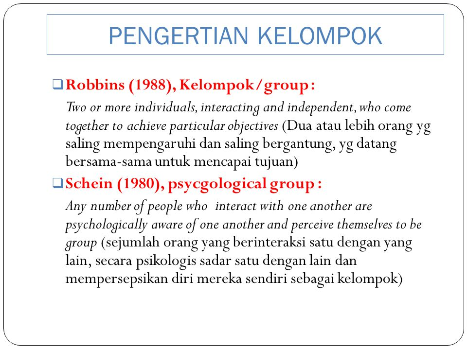 PENGERTIAN KELOMPOK  Robbins (1988), Kelompok/group : Two or more individuals, interacting and independent, who come together to achieve particular o