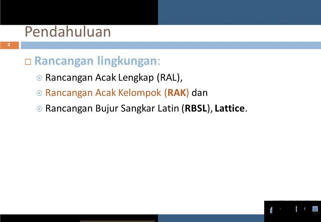 Pendahuluan 2  Rancangan lingkungan :  Rancangan Acak Lengkap (RAL),  Rancangan Acak Kelompok ( RAK ) dan  Rancangan Bujur Sangkar Latin ( RBSL ), Lattice.