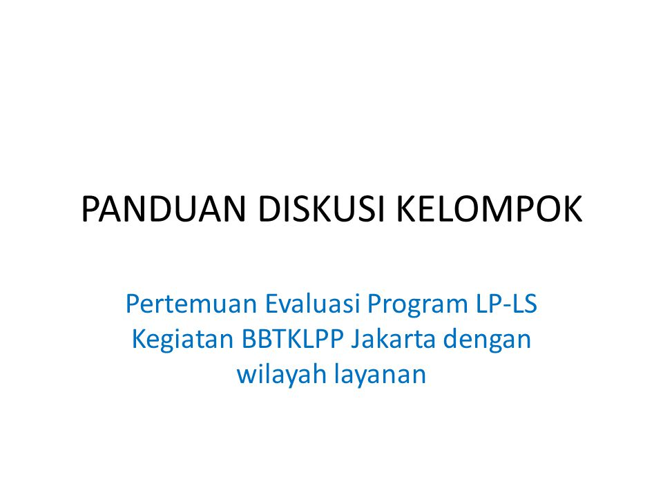 PANDUAN DISKUSI KELOMPOK Pertemuan Evaluasi Program LP-LS Kegiatan BBTKLPP Jakarta dengan wilayah layanan
