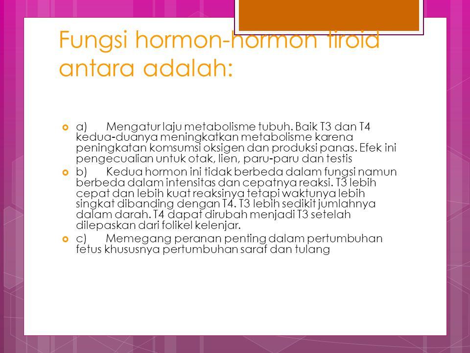 Fungsi hormon-hormon tiroid antara adalah:  a) Mengatur laju metabolisme tubuh. Baik T3 dan T4 kedua-duanya meningkatkan metabolisme karena peningkat