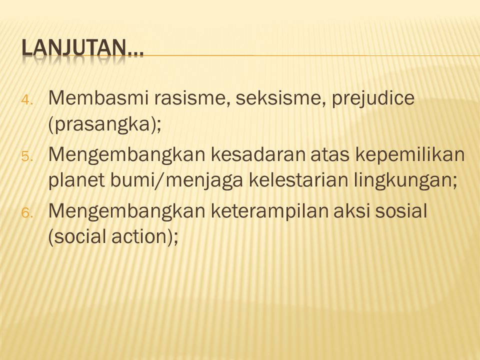 4. Membasmi rasisme, seksisme, prejudice (prasangka); 5. Mengembangkan kesadaran atas kepemilikan planet bumi/menjaga kelestarian lingkungan; 6. Menge