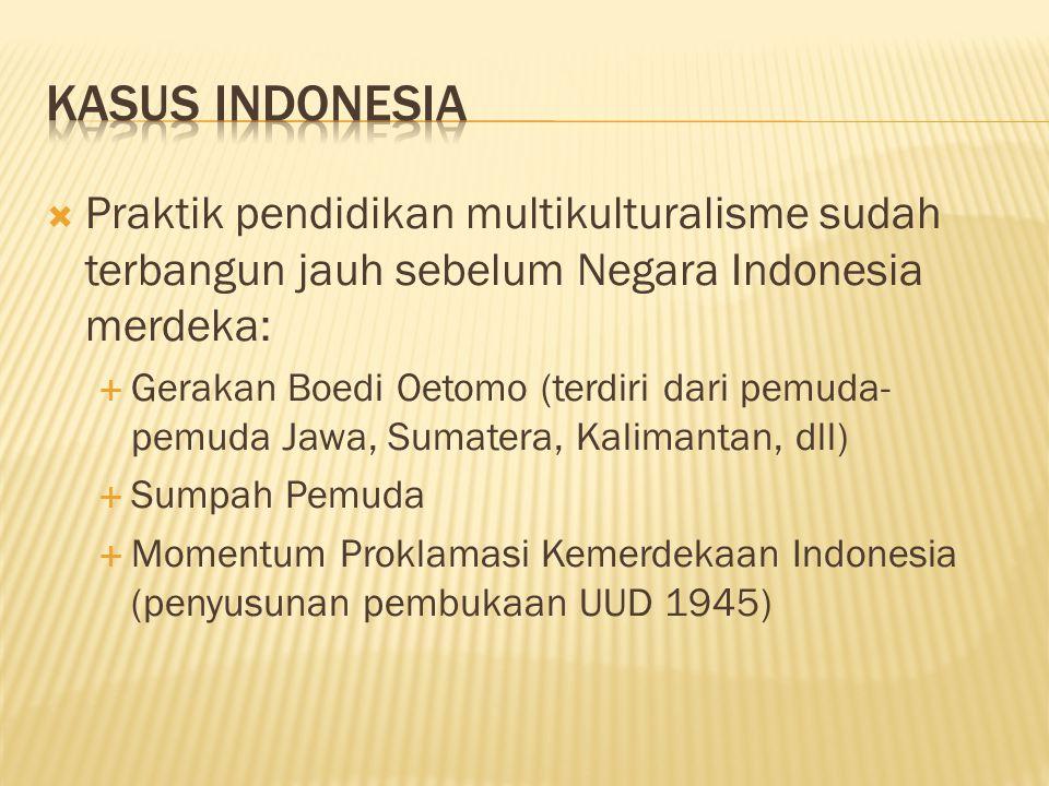  Praktik pendidikan multikulturalisme sudah terbangun jauh sebelum Negara Indonesia merdeka:  Gerakan Boedi Oetomo (terdiri dari pemuda- pemuda Jawa, Sumatera, Kalimantan, dll)  Sumpah Pemuda  Momentum Proklamasi Kemerdekaan Indonesia (penyusunan pembukaan UUD 1945)