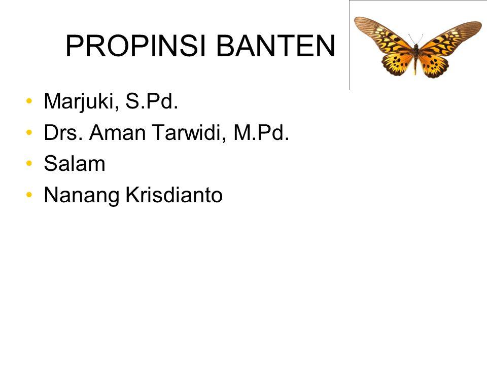 PROPINSI BANTEN Marjuki, S.Pd. Drs. Aman Tarwidi, M.Pd. Salam Nanang Krisdianto