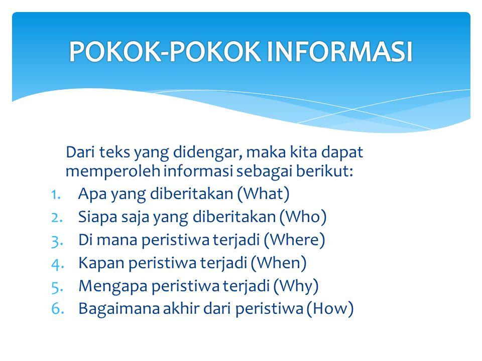 Dari teks yang didengar, maka kita dapat memperoleh informasi sebagai berikut: 1.Apa yang diberitakan (What) 2.Siapa saja yang diberitakan (Who) 3.Di