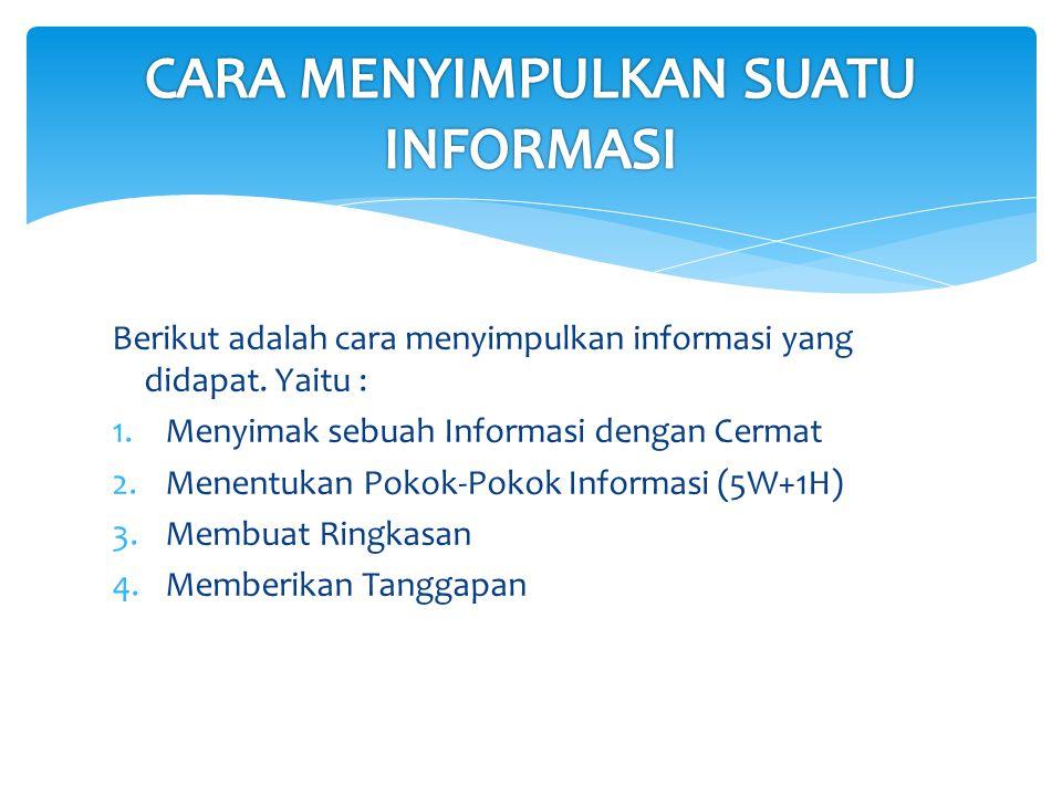 Berikut adalah cara menyimpulkan informasi yang didapat. Yaitu : 1.Menyimak sebuah Informasi dengan Cermat 2.Menentukan Pokok-Pokok Informasi (5W+1H)