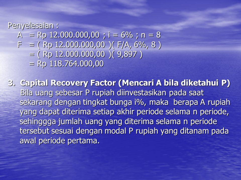 Penyelesaian : A = Rp 12.000.000,00 ; i = 6% ; n = 8 F = ( Rp 12.000.000,00 )( F/A, 6%, 8 ) = ( Rp 12.000.000,00 )( 9,897 ) = Rp 118.764.000,00 3. Cap