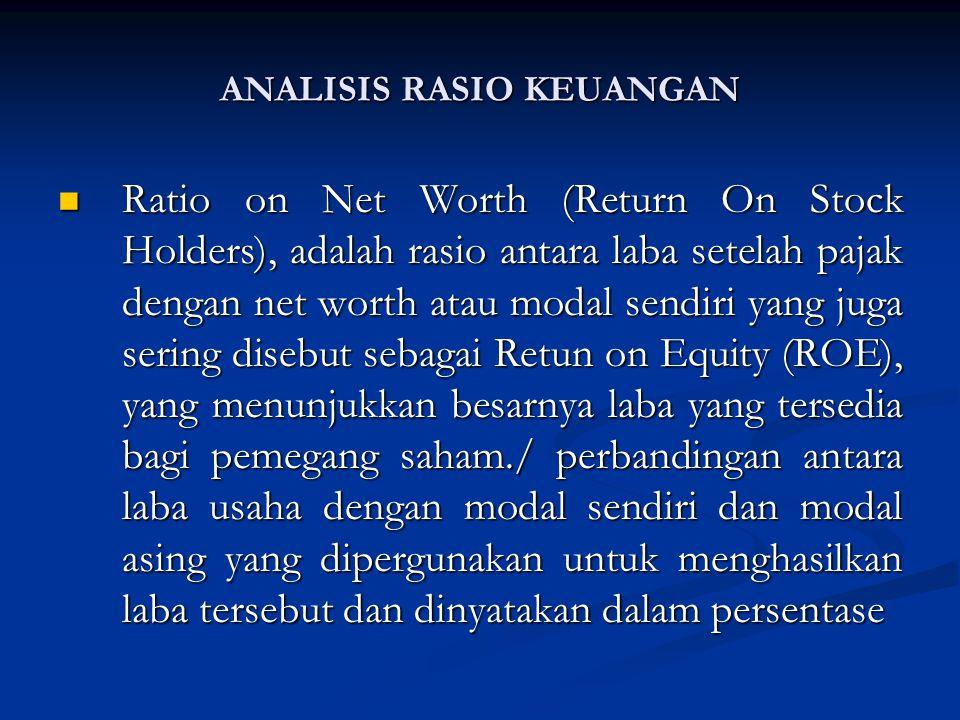 Ratio on Net Worth (Return On Stock Holders), adalah rasio antara laba setelah pajak dengan net worth atau modal sendiri yang juga sering disebut sebagai Retun on Equity (ROE), yang menunjukkan besarnya laba yang tersedia bagi pemegang saham./ perbandingan antara laba usaha dengan modal sendiri dan modal asing yang dipergunakan untuk menghasilkan laba tersebut dan dinyatakan dalam persentase Ratio on Net Worth (Return On Stock Holders), adalah rasio antara laba setelah pajak dengan net worth atau modal sendiri yang juga sering disebut sebagai Retun on Equity (ROE), yang menunjukkan besarnya laba yang tersedia bagi pemegang saham./ perbandingan antara laba usaha dengan modal sendiri dan modal asing yang dipergunakan untuk menghasilkan laba tersebut dan dinyatakan dalam persentase ANALISIS RASIO KEUANGAN
