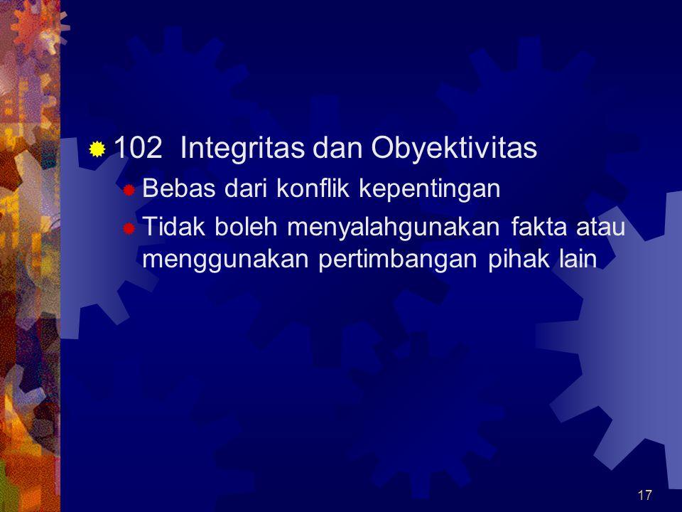 17  102 Integritas dan Obyektivitas  Bebas dari konflik kepentingan  Tidak boleh menyalahgunakan fakta atau menggunakan pertimbangan pihak lain