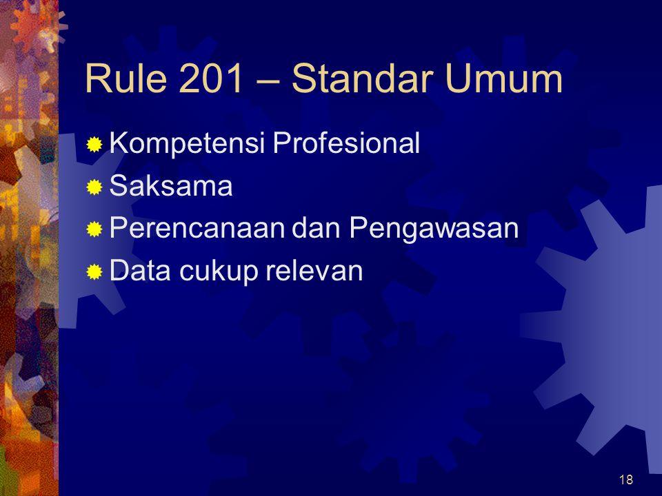 18 Rule 201 – Standar Umum  Kompetensi Profesional  Saksama  Perencanaan dan Pengawasan  Data cukup relevan