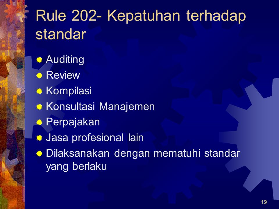 19 Rule 202- Kepatuhan terhadap standar  Auditing  Review  Kompilasi  Konsultasi Manajemen  Perpajakan  Jasa profesional lain  Dilaksanakan den